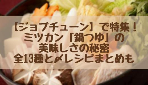 【ジョブチューン】で特集!ミツカン「鍋つゆ」の美味しさの秘密|全13種と〆レシピまとめも