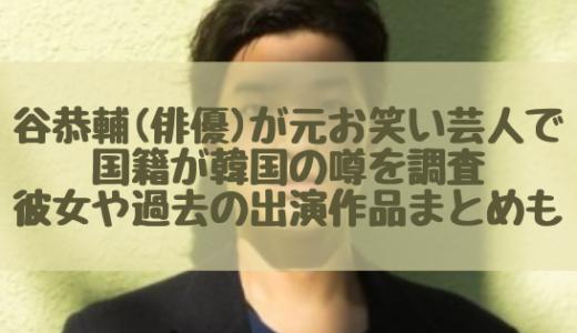 谷恭輔(俳優)が元お笑い芸人で国籍が韓国の噂を調査|彼女や過去の出演作品まとめも