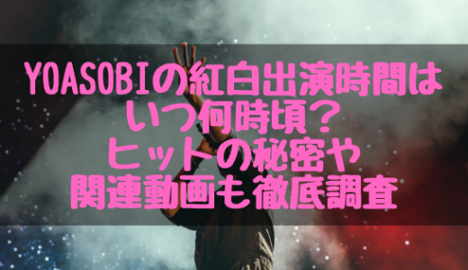 YOASOBIの紅白出演時間はいつ何時頃?ヒットの秘密や関連動画も徹底調査